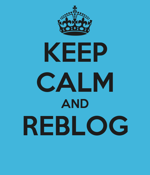 KEEP CALM AND REBLOG