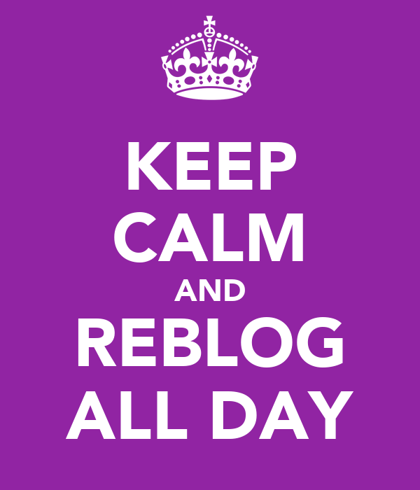 KEEP CALM AND REBLOG ALL DAY