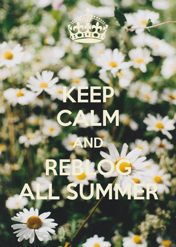 KEEP CALM AND REBLOG ALL SUMMER