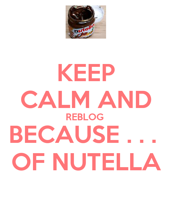 KEEP CALM AND REBLOG  BECAUSE . . .  OF NUTELLA