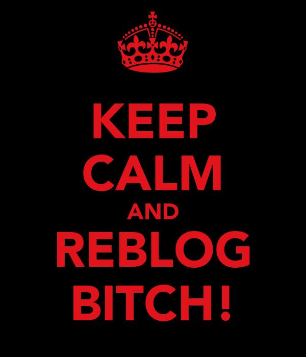 KEEP CALM AND REBLOG BITCH!