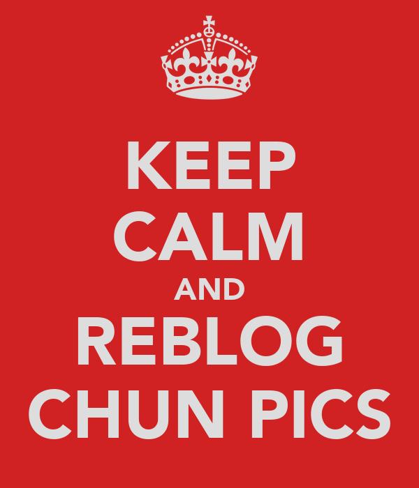 KEEP CALM AND REBLOG CHUN PICS
