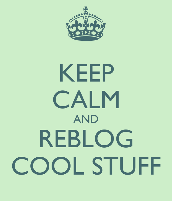 KEEP CALM AND REBLOG COOL STUFF