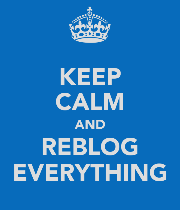 KEEP CALM AND REBLOG EVERYTHING
