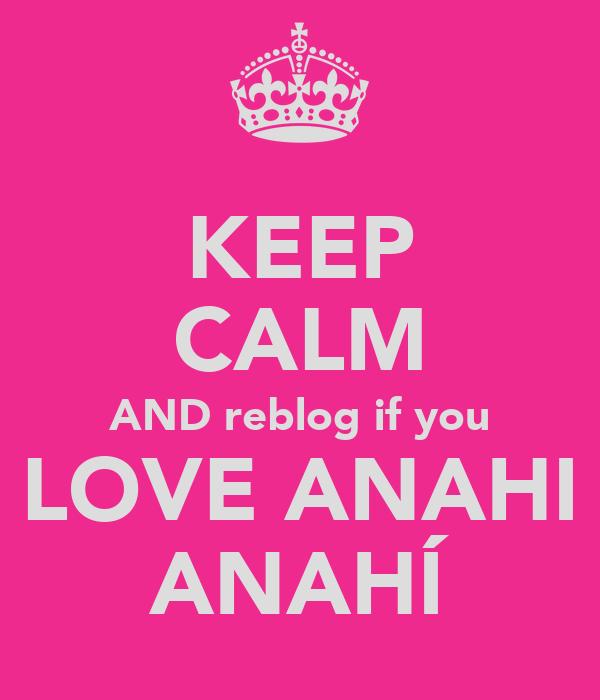 KEEP CALM AND reblog if you LOVE ANAHI ANAHÍ