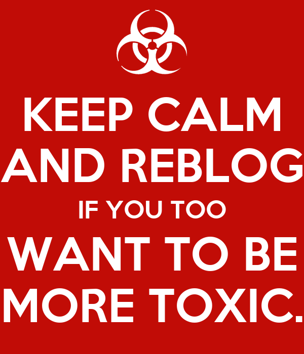 KEEP CALM AND REBLOG IF YOU TOO WANT TO BE MORE TOXIC.