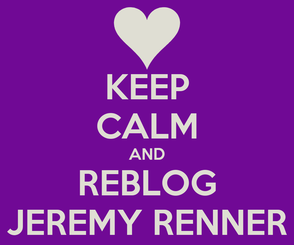 KEEP CALM AND REBLOG JEREMY RENNER