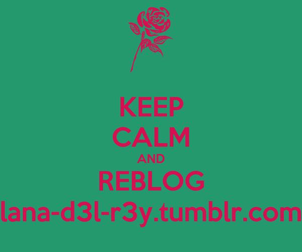 KEEP CALM AND REBLOG lana-d3l-r3y.tumblr.com