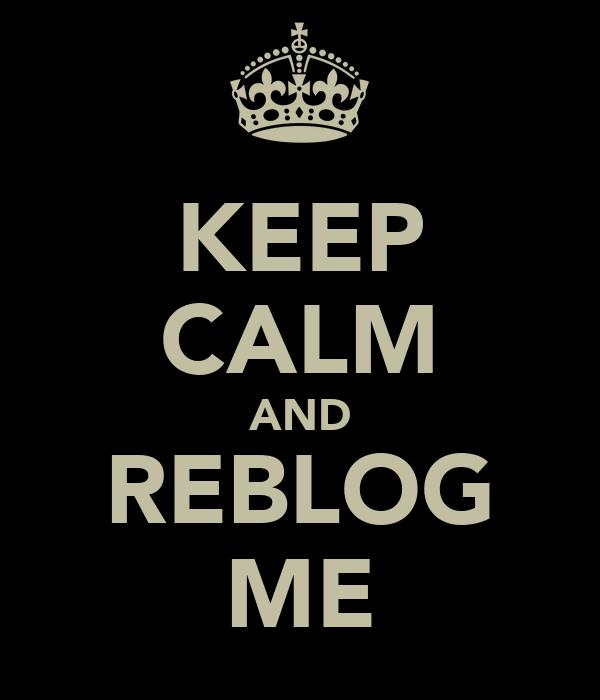 KEEP CALM AND REBLOG ME