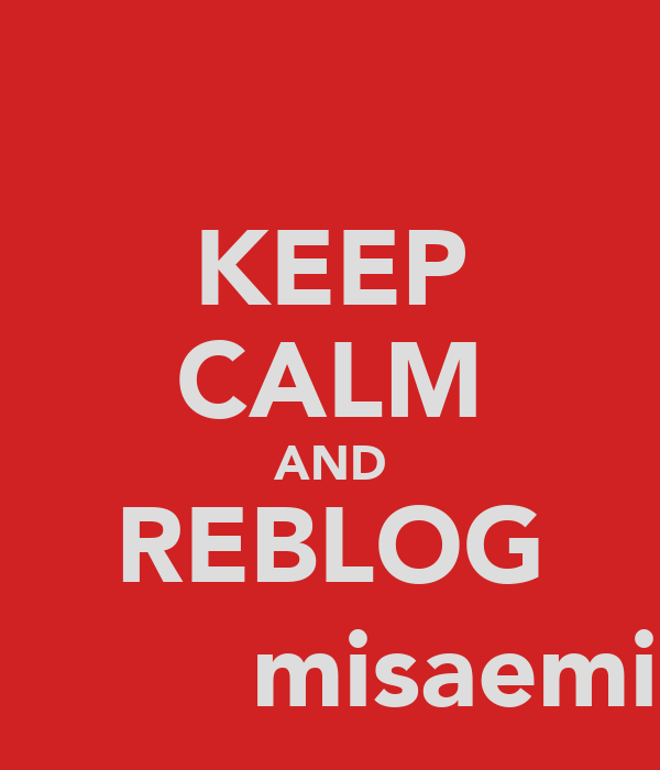 KEEP CALM AND REBLOG :)         misaemist