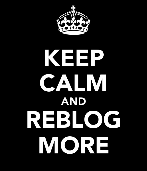 KEEP CALM AND REBLOG MORE