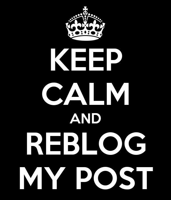 KEEP CALM AND REBLOG MY POST