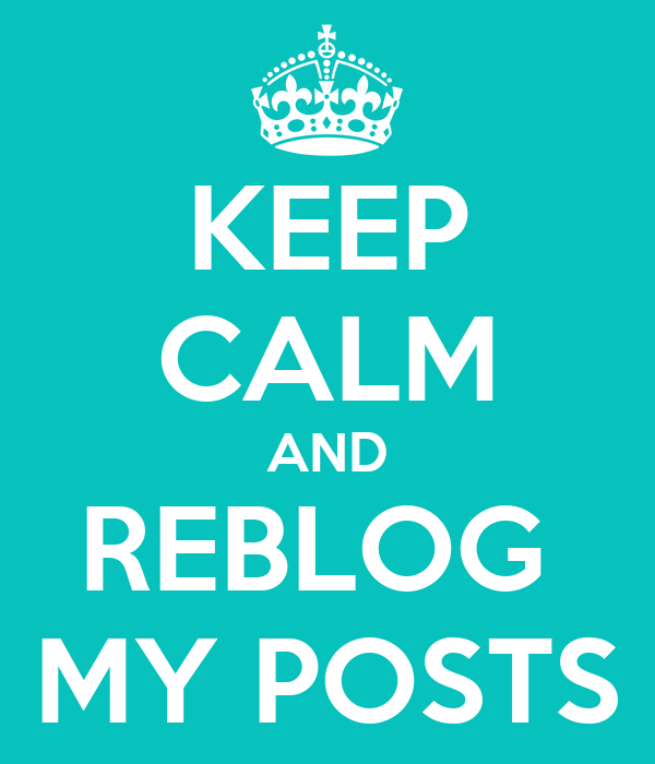 KEEP CALM AND REBLOG  MY POSTS