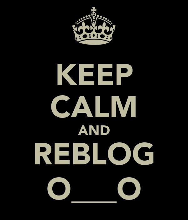 KEEP CALM AND REBLOG O___O