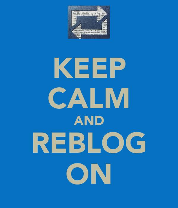 KEEP CALM AND REBLOG ON