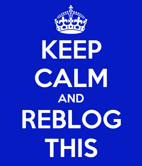 KEEP CALM AND REBLOG THIS