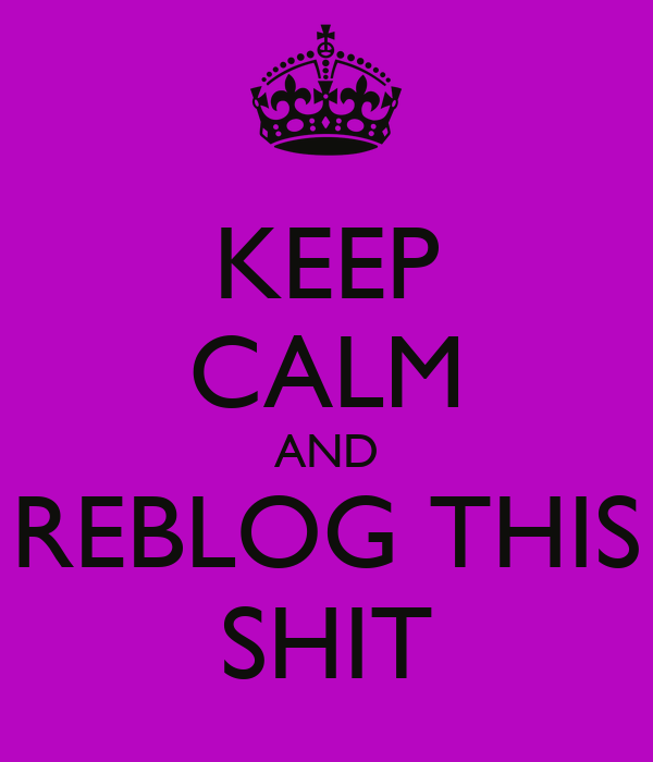 KEEP CALM AND REBLOG THIS SHIT