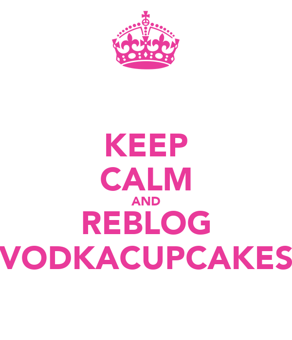 KEEP CALM AND REBLOG VODKACUPCAKES