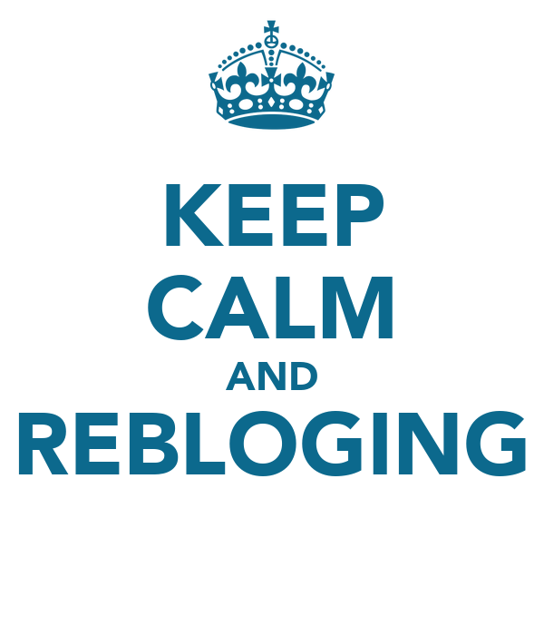 KEEP CALM AND REBLOGING