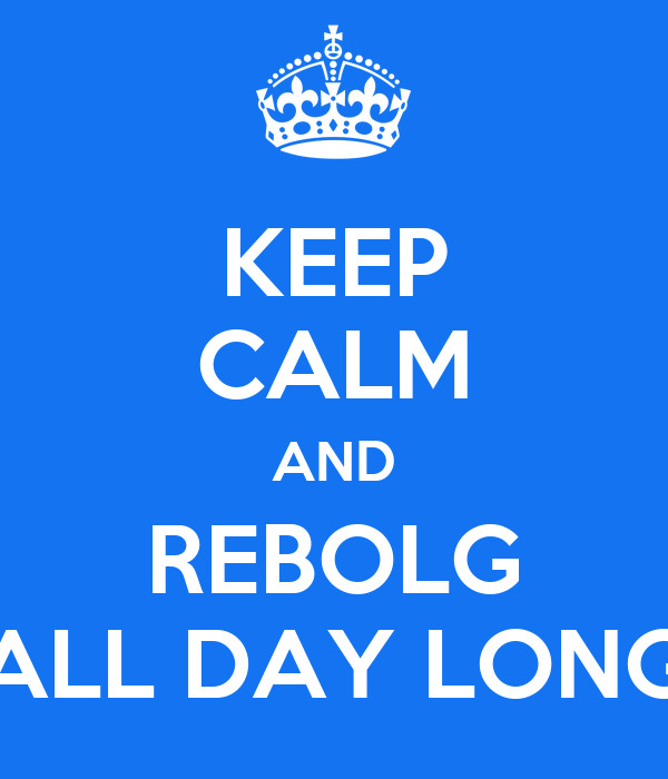 KEEP CALM AND REBOLG ALL DAY LONG
