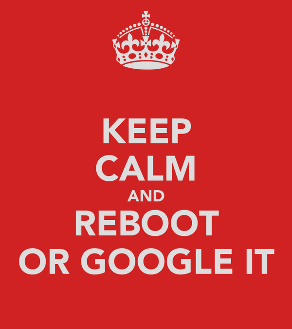 KEEP CALM AND REBOOT OR GOOGLE IT