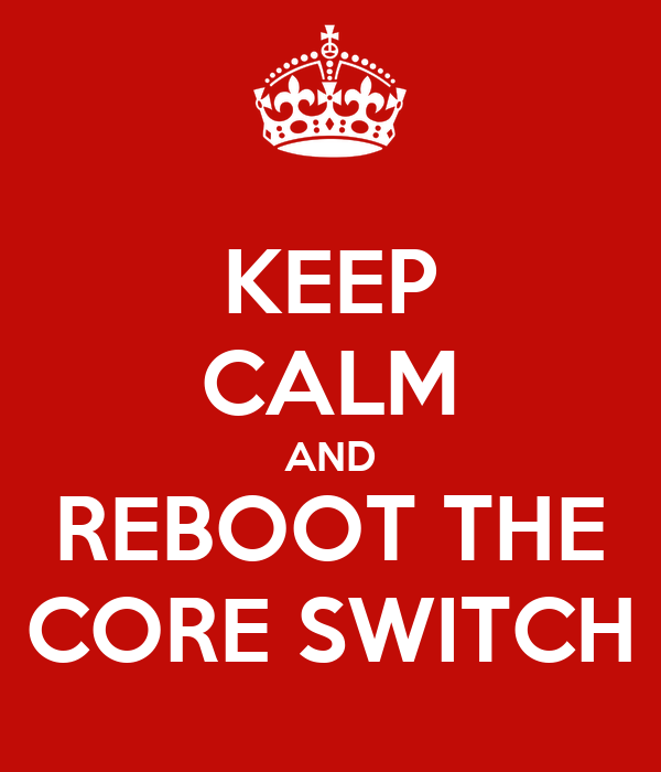 KEEP CALM AND REBOOT THE CORE SWITCH