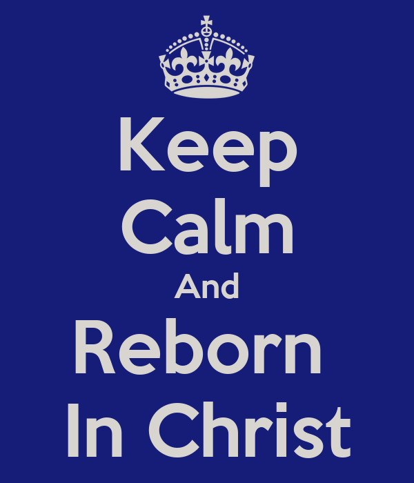 Keep Calm And Reborn  In Christ