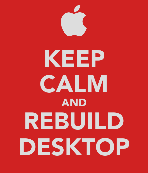KEEP CALM AND REBUILD DESKTOP