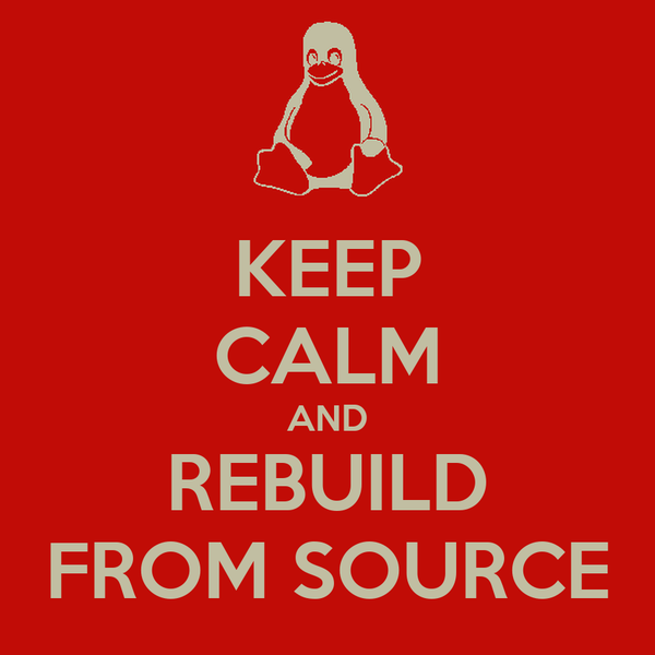 KEEP CALM AND REBUILD FROM SOURCE