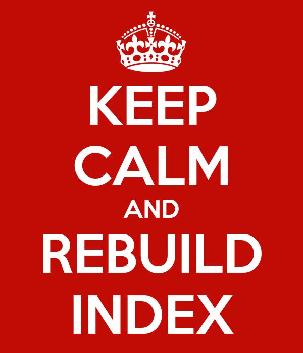 KEEP CALM AND REBUILD INDEX