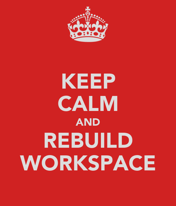 KEEP CALM AND REBUILD WORKSPACE