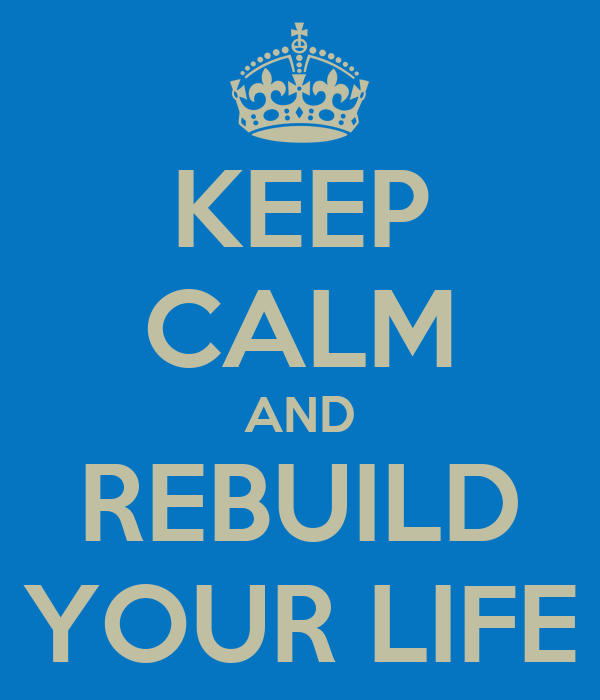 KEEP CALM AND REBUILD YOUR LIFE