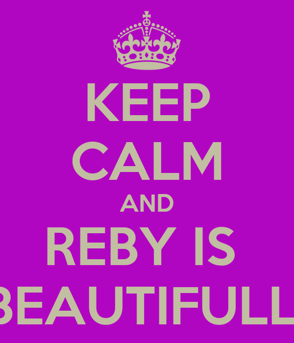 KEEP CALM AND REBY IS  BEAUTIFULL