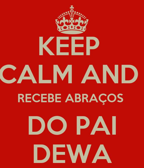 KEEP  CALM AND  RECEBE ABRAÇOS  DO PAI DEWA