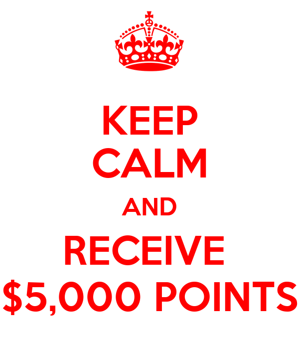 KEEP CALM AND RECEIVE  $5,000 POINTS