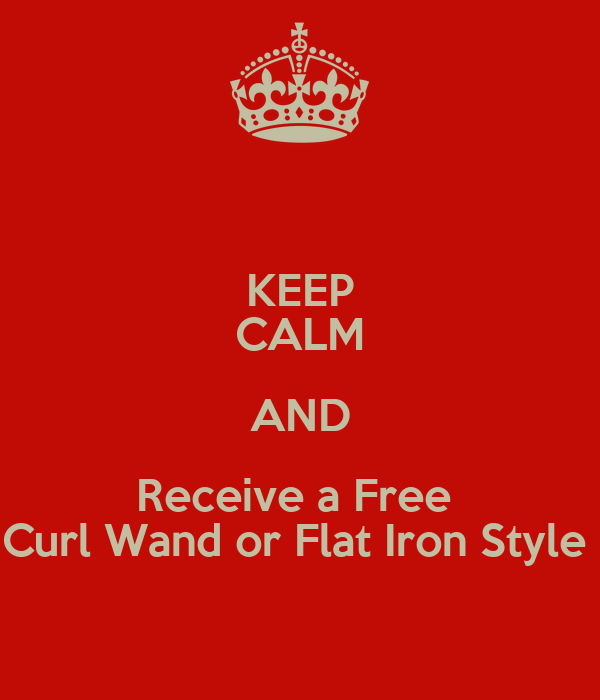 KEEP CALM AND Receive a Free  Curl Wand or Flat Iron Style