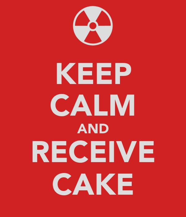 KEEP CALM AND RECEIVE CAKE
