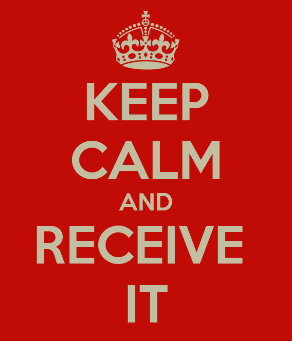 KEEP CALM AND RECEIVE  IT