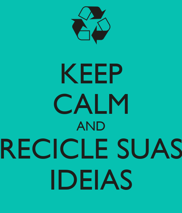 KEEP CALM AND RECICLE SUAS IDEIAS