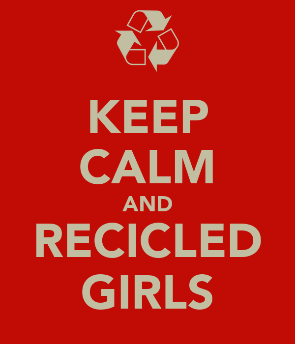 KEEP CALM AND RECICLED GIRLS