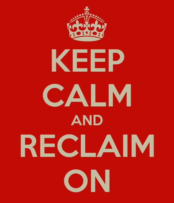 KEEP CALM AND RECLAIM ON