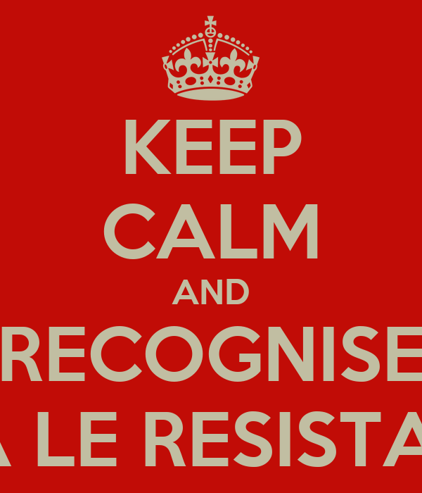 KEEP CALM AND RECOGNISE VIVA LE RESISTANCE