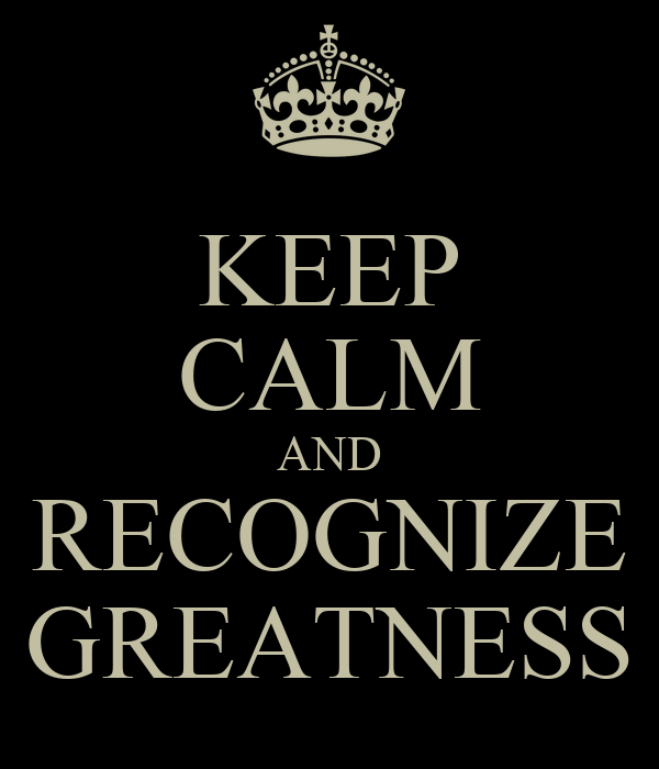 KEEP CALM AND RECOGNIZE GREATNESS