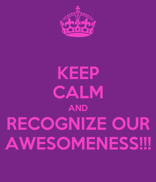 KEEP CALM AND RECOGNIZE OUR AWESOMENESS!!!