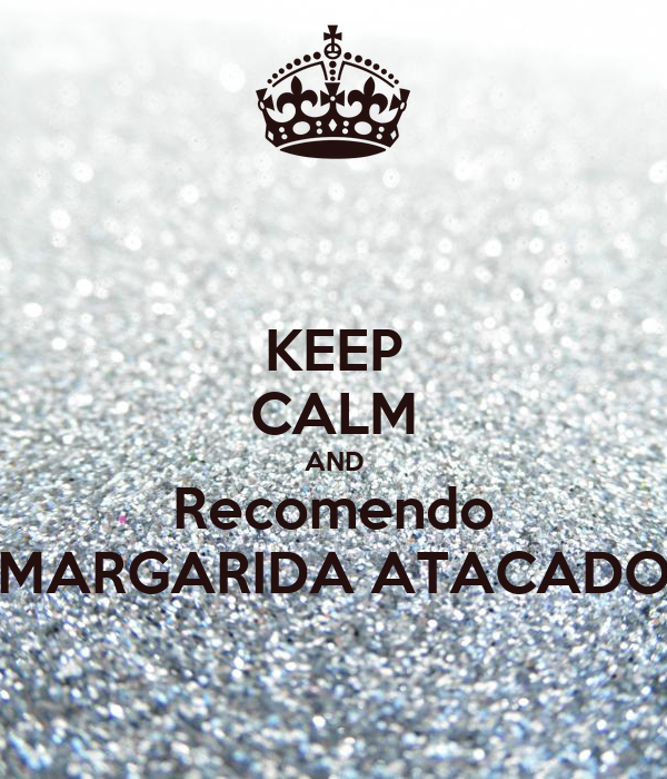 KEEP CALM AND Recomendo MARGARIDA ATACADO