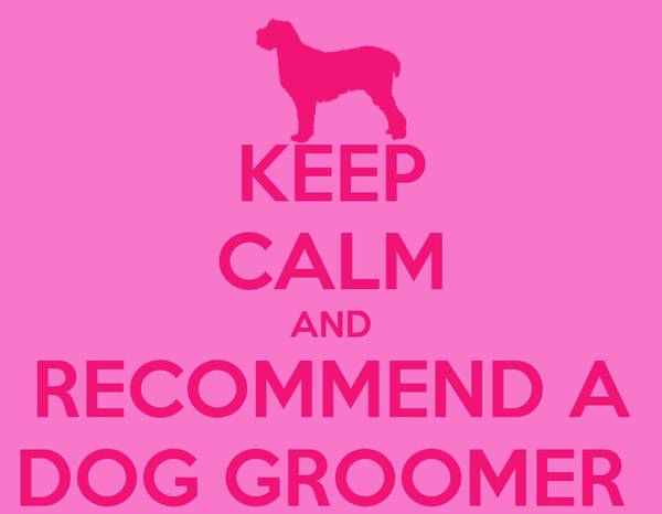 KEEP CALM AND RECOMMEND A DOG GROOMER