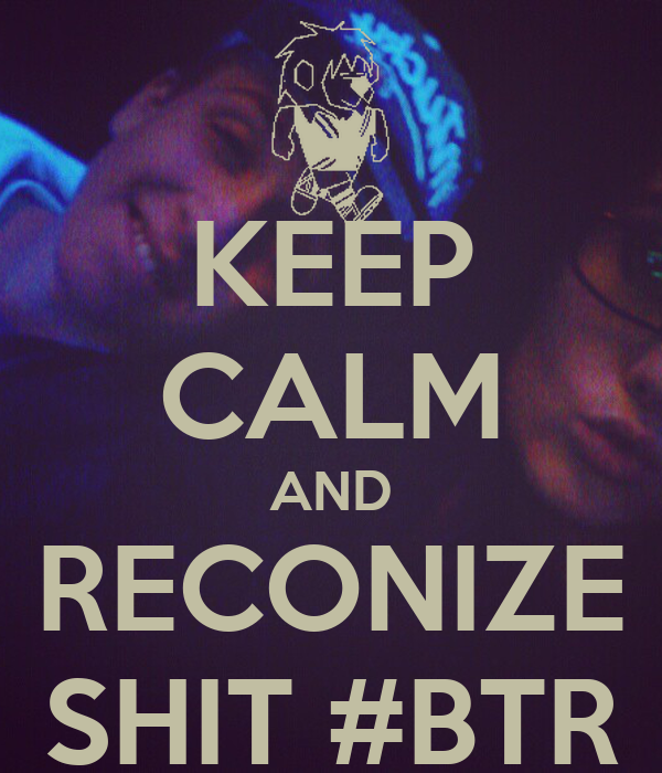KEEP CALM AND RECONIZE SHIT #BTR