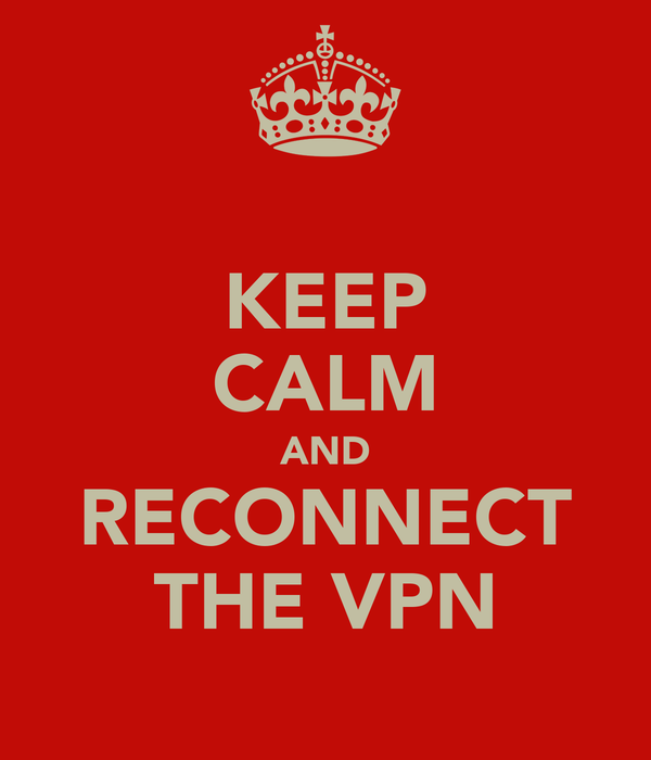 KEEP CALM AND RECONNECT THE VPN