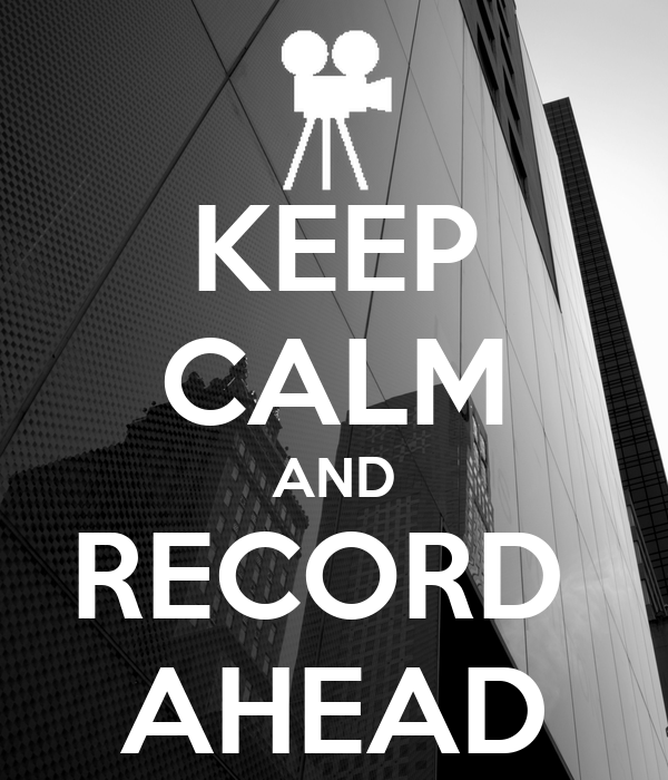 KEEP CALM AND RECORD  AHEAD
