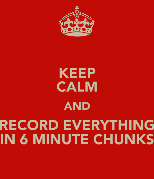 KEEP CALM AND RECORD EVERYTHING IN 6 MINUTE CHUNKS